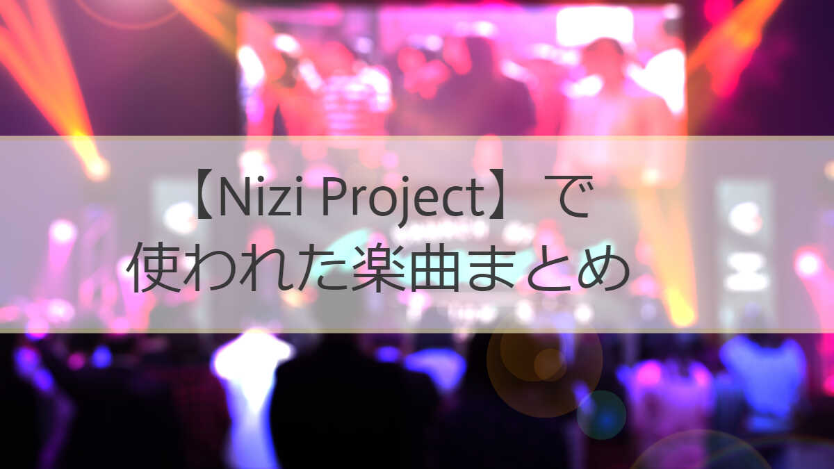 Nizi Projectで使われていた曲をまとめました!