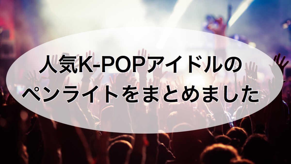人気K-POPアイドルのペンライトまとめ