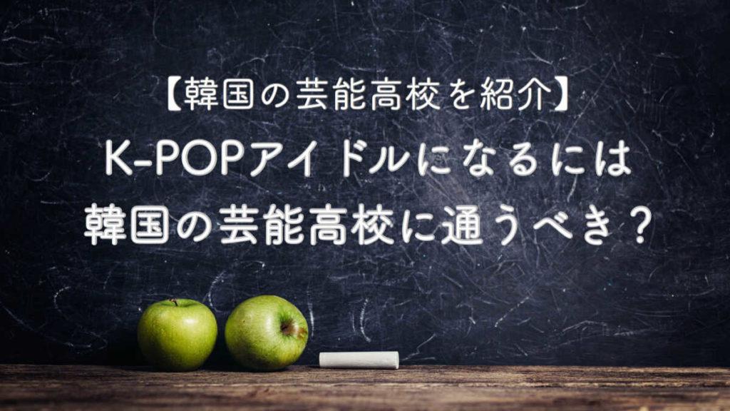 K-POPアイドルになるには韓国の芸能高校に通うべき?