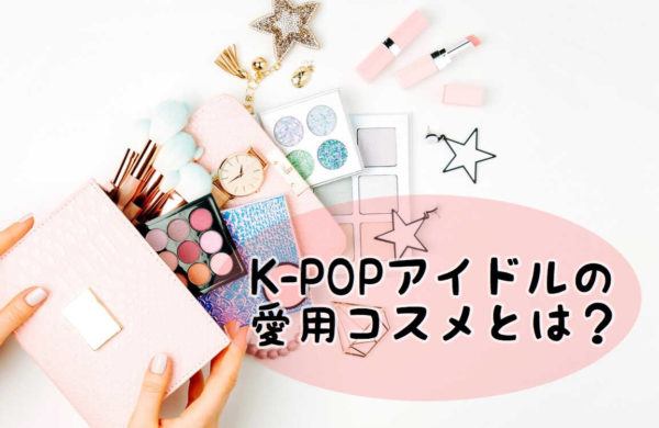 K-POPアイドル愛用の韓国コスメ