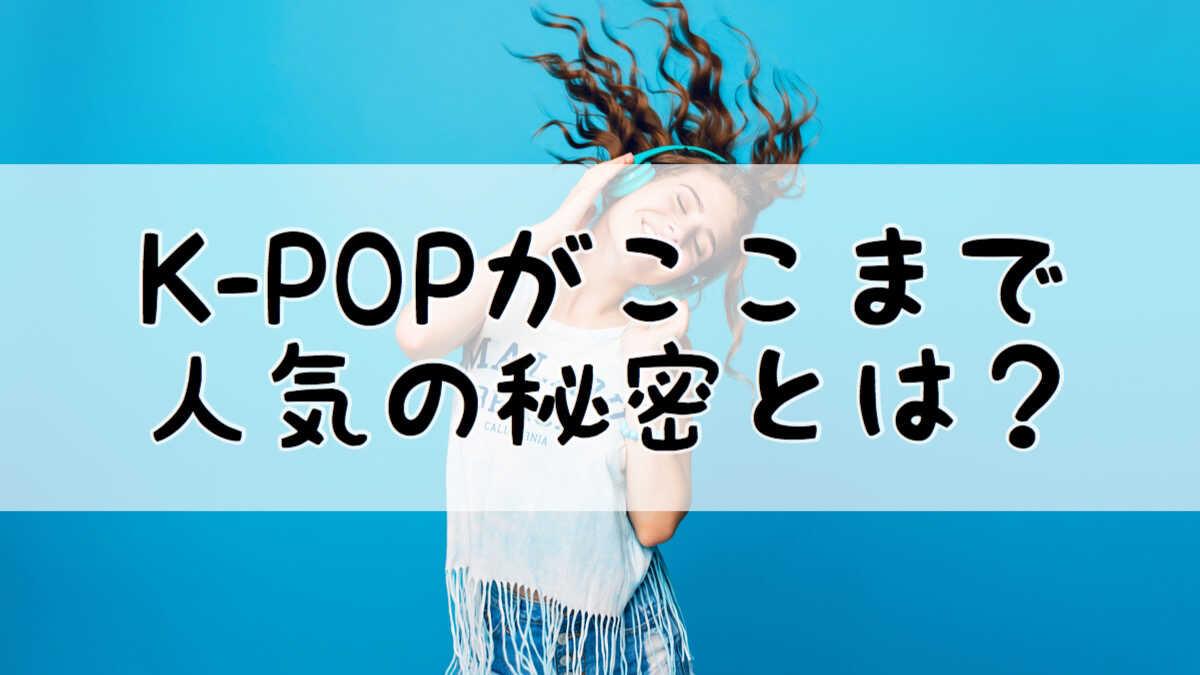 K-POPがここまで人気の秘密