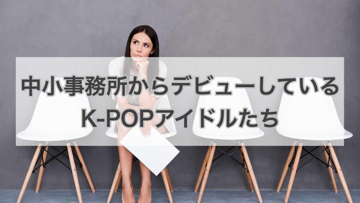 韓国の中小事務所からデビューしているK-POPアイドルたち