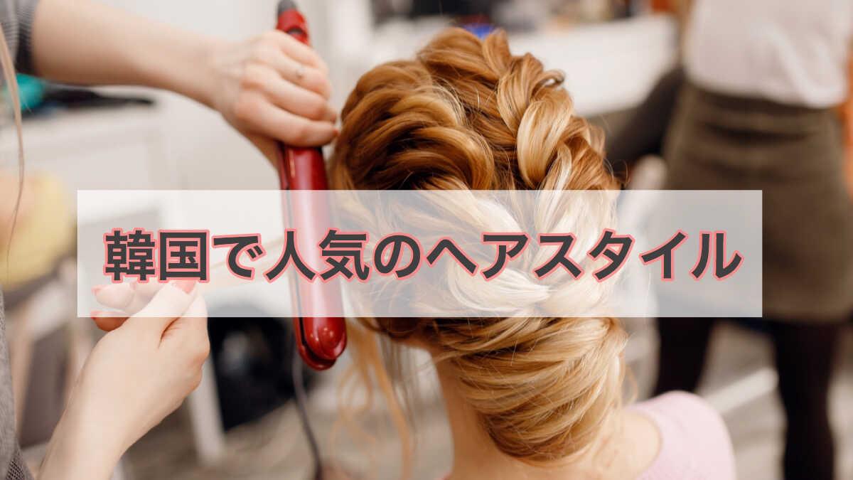 韓国で人気のヘアスタイル