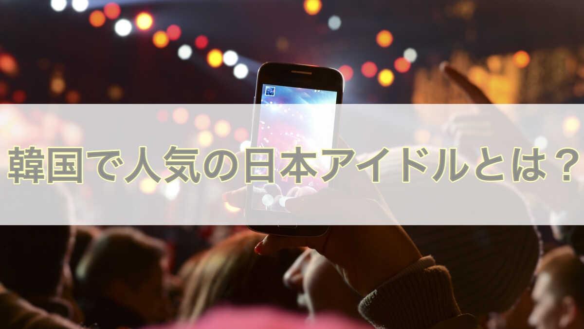 韓国で人気の日本アイドル