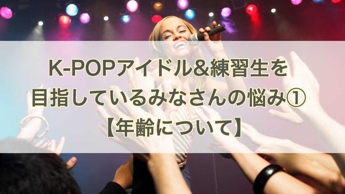 K-POPアイドルを目指すみんなの悩み①年齢について