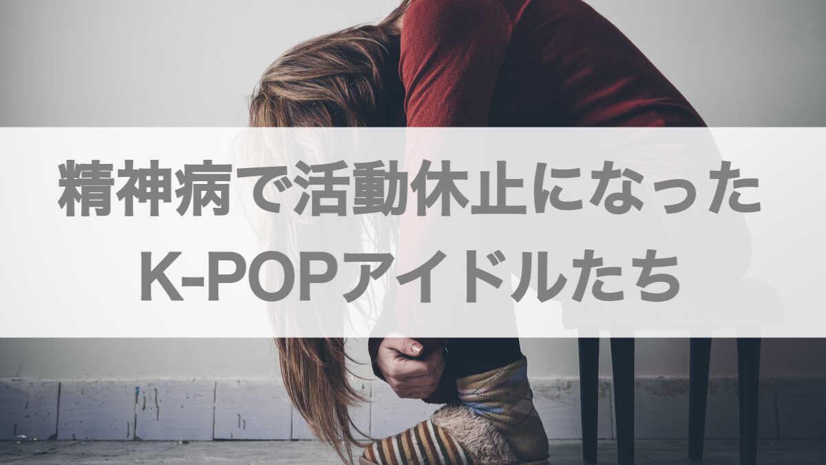 精神病で活動休止になったK-POPアイドルとその理由