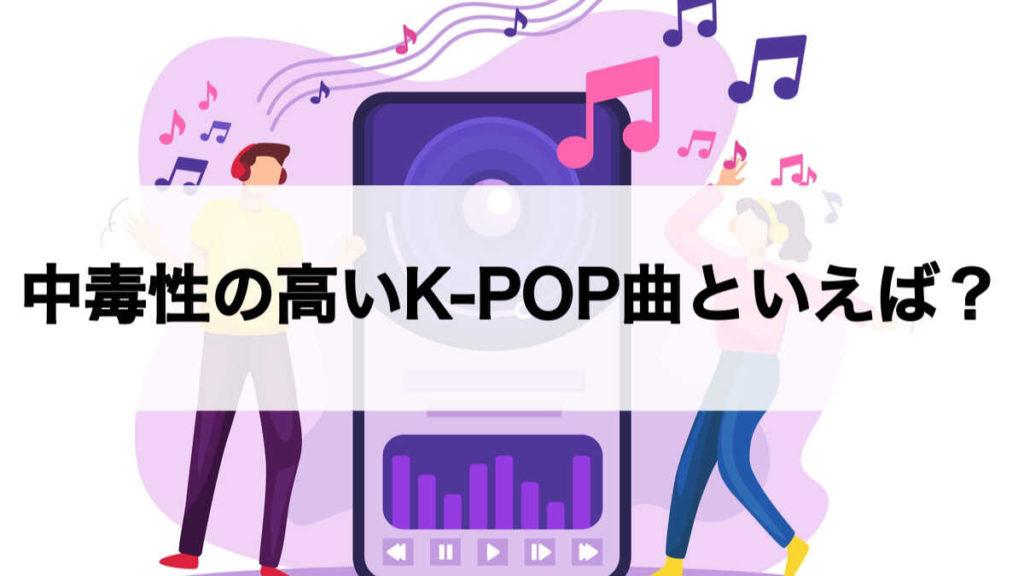 K-POPで中毒性のある曲