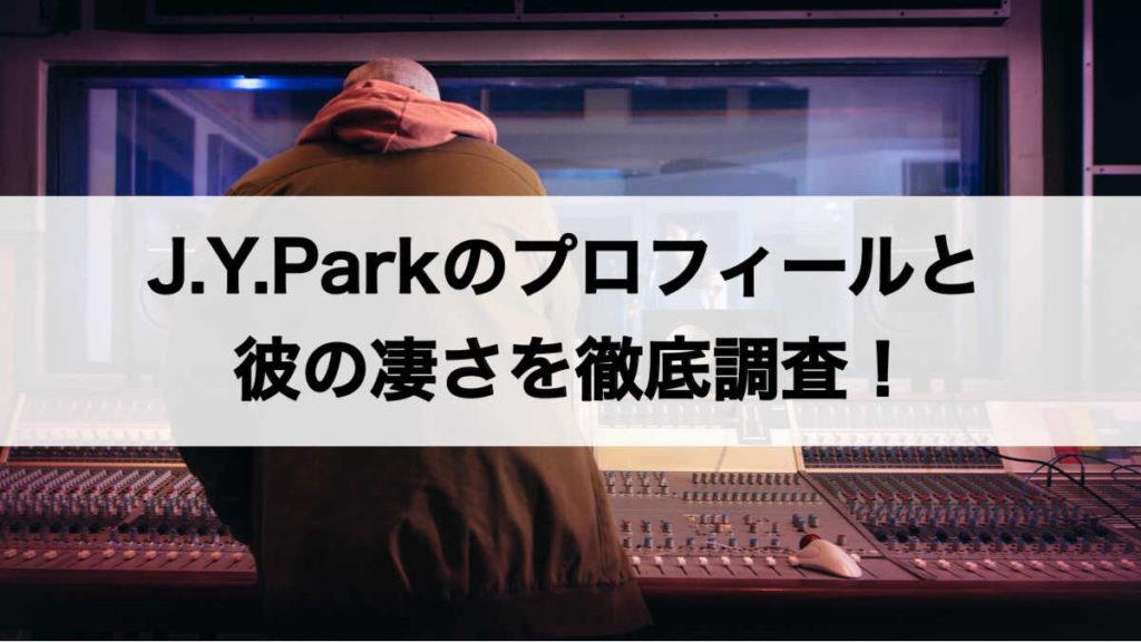 J.Y.Parkのプロフィールと凄さを徹底調査