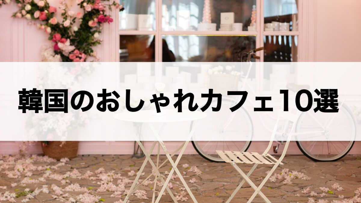 韓国のおしゃれカフェ10選