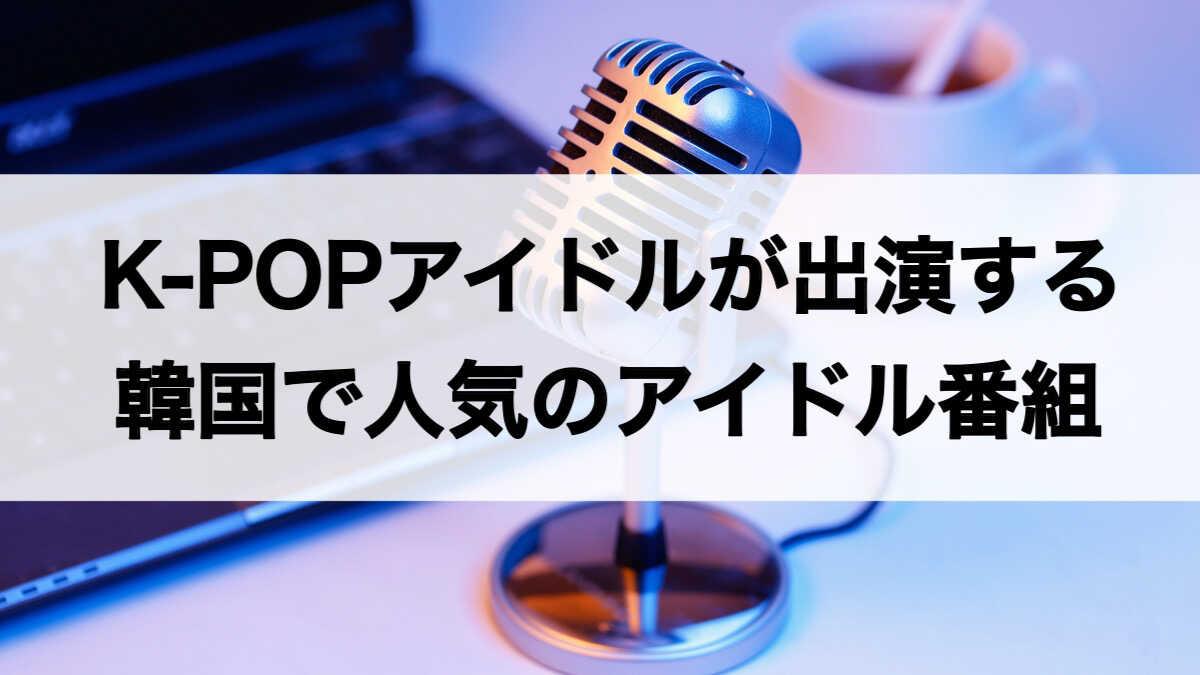K-POPアイドルが出演する韓国のアイドル番組
