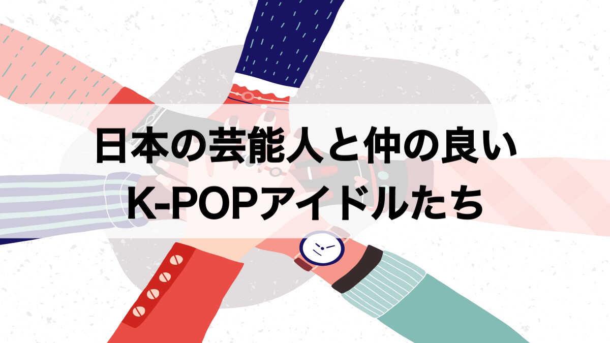 日本の芸能人と仲の良いKPOPアイドル