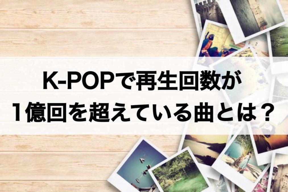 K-POPで1億回を超えている曲とは?