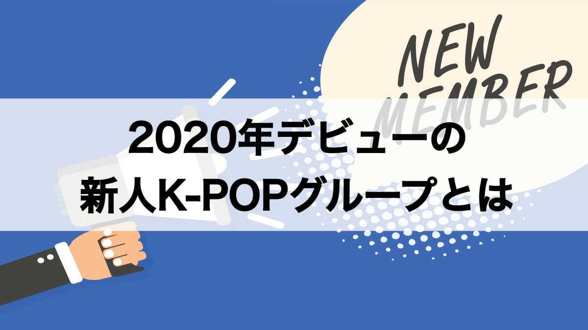 2020年デビューの新人K-POPグループとは