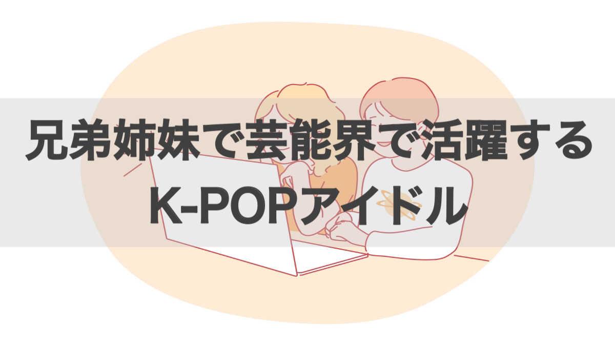 兄弟姉妹で芸能界で活躍するK-POPアイドル