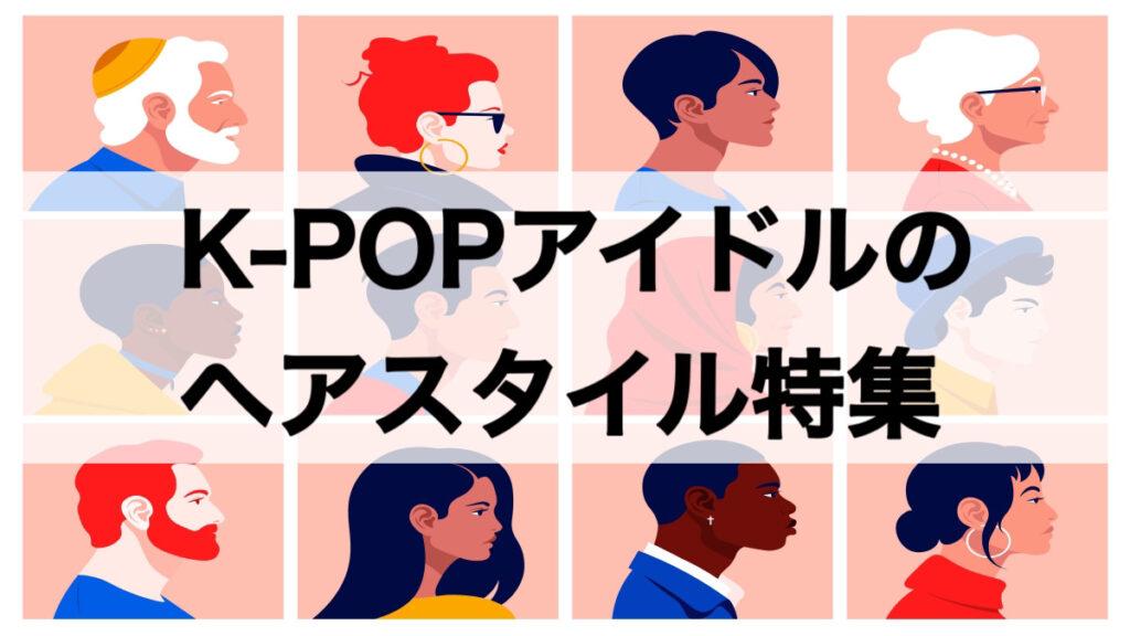 K-POPアイドルのヘアスタイル特集