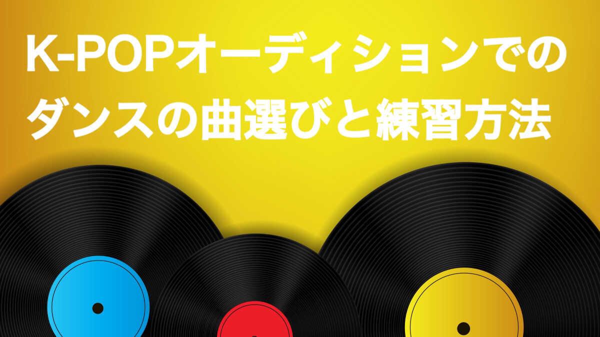 K-POPオーディションでの曲選びやダンスの練習方法