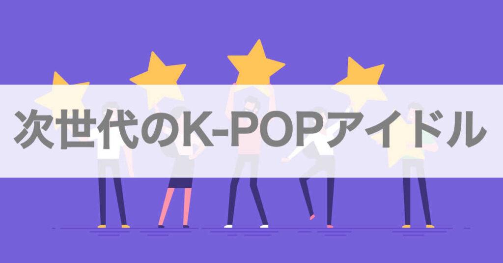 次世代の人気K-POPアイドル