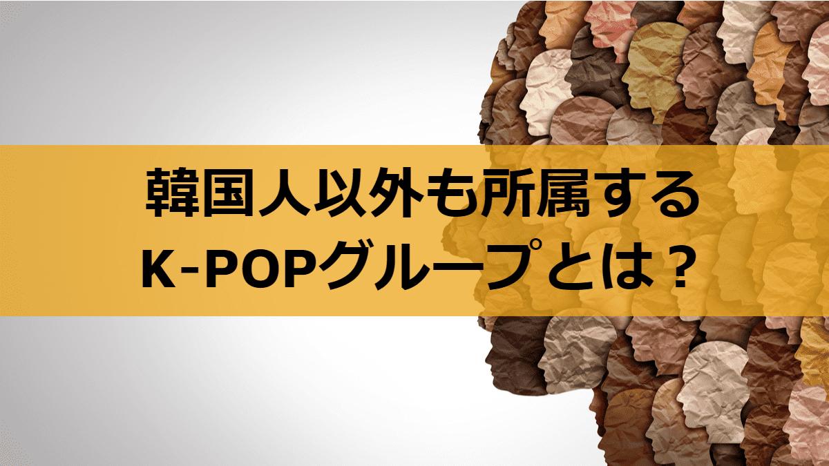 韓国人以外も所属するK-POPグループ