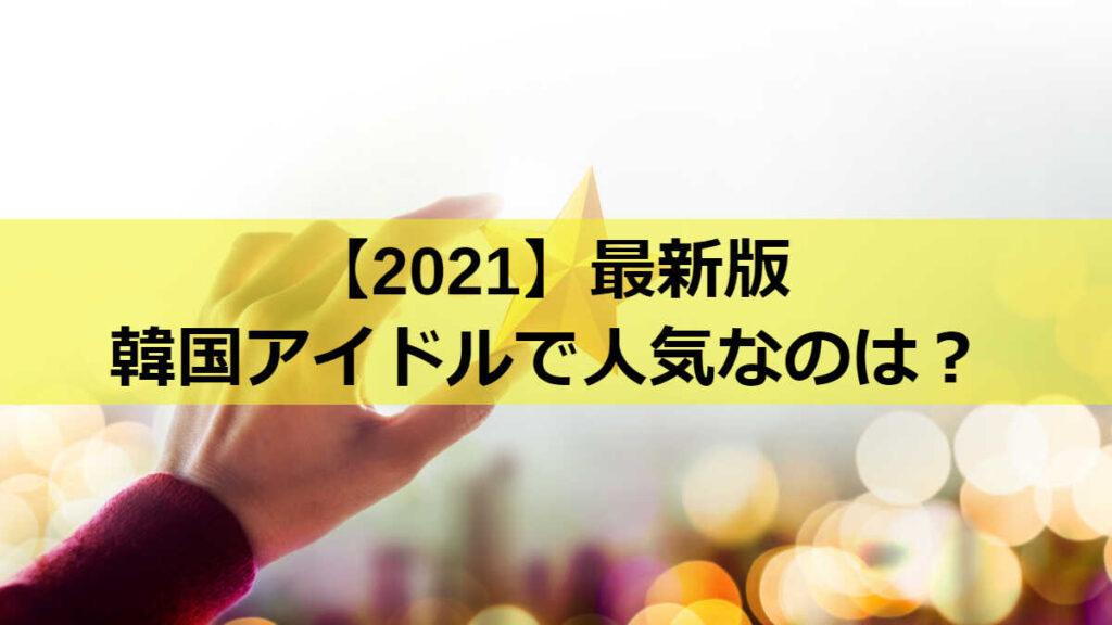 【2021最新版】韓国アイドルで人気なのは?
